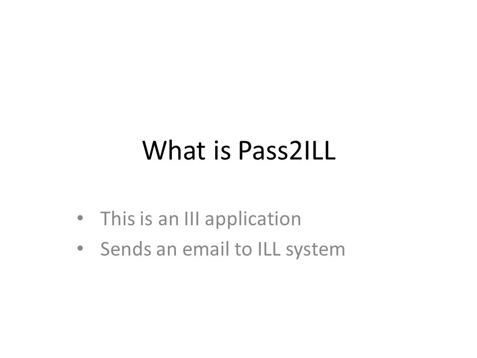 What is Pass2ILL This is an III application Sends an email to ILL system