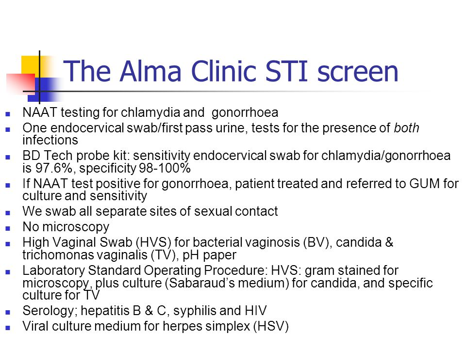 The Alma Clinic STI appointment Confidentiality Patients registered and have separate clinic notes Appointment only/emergency access Mondays, Tuesday evenings, Fridays, and first and last Saturday morning of the month New patients 30 minutes, follow up 10 minutes Follow recommendations for testing for STI in a Primary Care Setting (BASHH 2005) 3 Full sexual history taking & risk assessment Standard clinic proforma Patient satisfaction surveyed separately with a highly favourable outcome.