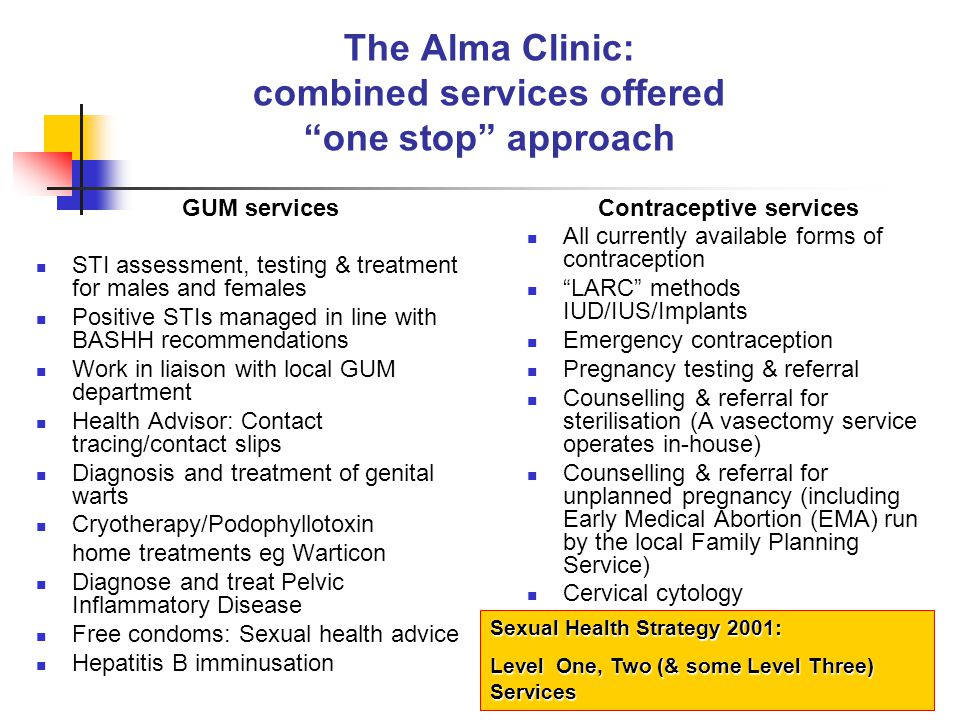 The Alma Clinic STI screen NAAT testing for chlamydia and gonorrhoea One endocervical swab/first pass urine, tests for the presence of both infections BD Tech probe kit: sensitivity endocervical swab for chlamydia/gonorrhoea is 97.6%, specificity % If NAAT test positive for gonorrhoea, patient treated and referred to GUM for culture and sensitivity We swab all separate sites of sexual contact No microscopy High Vaginal Swab (HVS) for bacterial vaginosis (BV), candida & trichomonas vaginalis (TV), pH paper Laboratory Standard Operating Procedure: HVS: gram stained for microscopy, plus culture (Sabarauds medium) for candida, and specific culture for TV Serology; hepatitis B & C, syphilis and HIV Viral culture medium for herpes simplex (HSV)