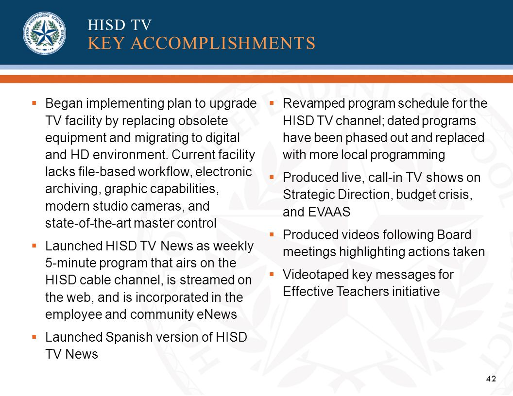 42 Began implementing plan to upgrade TV facility by replacing obsolete equipment and migrating to digital and HD environment.
