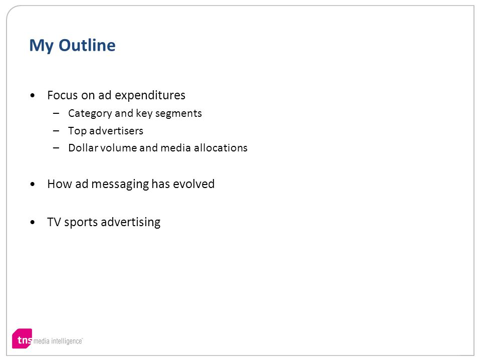 My Outline Focus on ad expenditures –Category and key segments –Top advertisers –Dollar volume and media allocations How ad messaging has evolved TV sports advertising