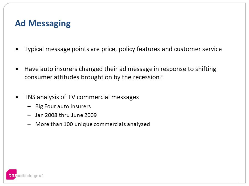 Ad Messaging Typical message points are price, policy features and customer service Have auto insurers changed their ad message in response to shifting consumer attitudes brought on by the recession.
