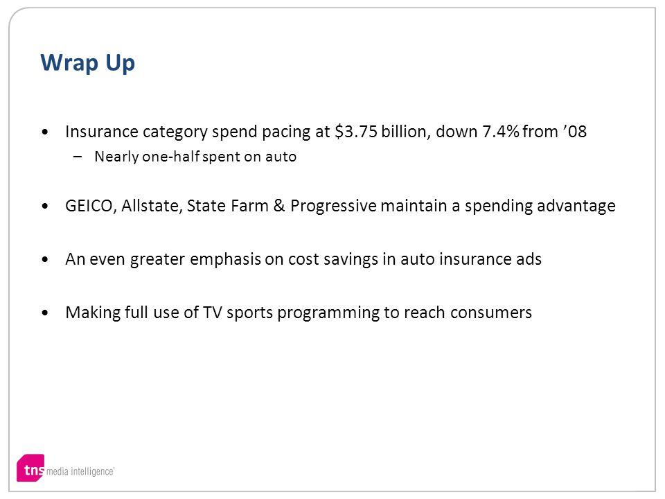 Insurance category spend pacing at $3.75 billion, down 7.4% from 08 –Nearly one-half spent on auto GEICO, Allstate, State Farm & Progressive maintain a spending advantage An even greater emphasis on cost savings in auto insurance ads Making full use of TV sports programming to reach consumers