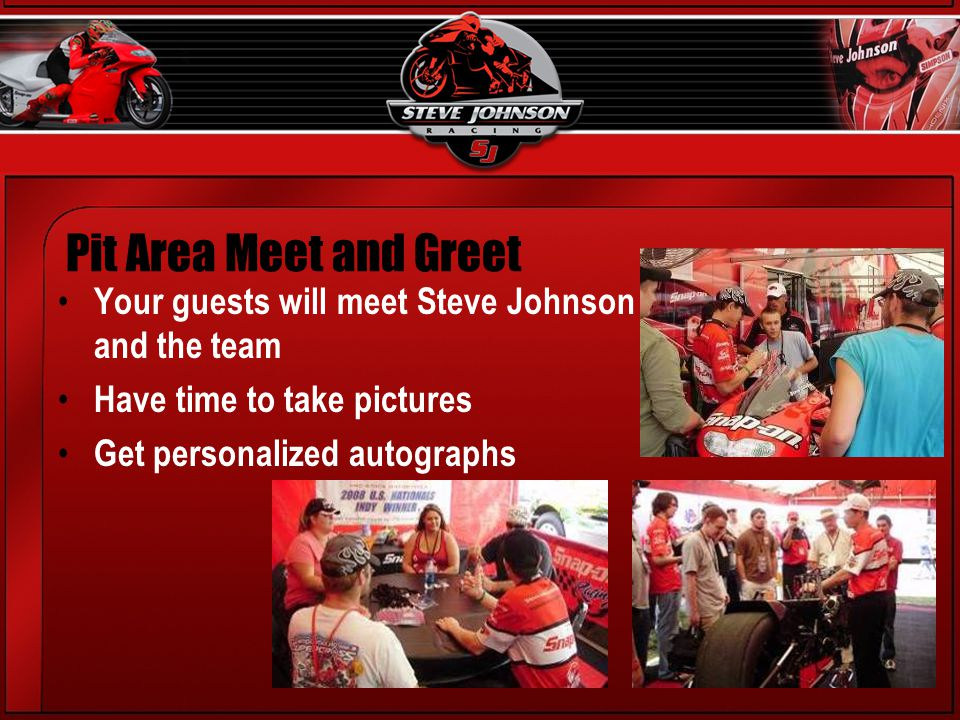 Your guests will meet Steve Johnson and the team Have time to take pictures Get personalized autographs Pit Area Meet and Greet