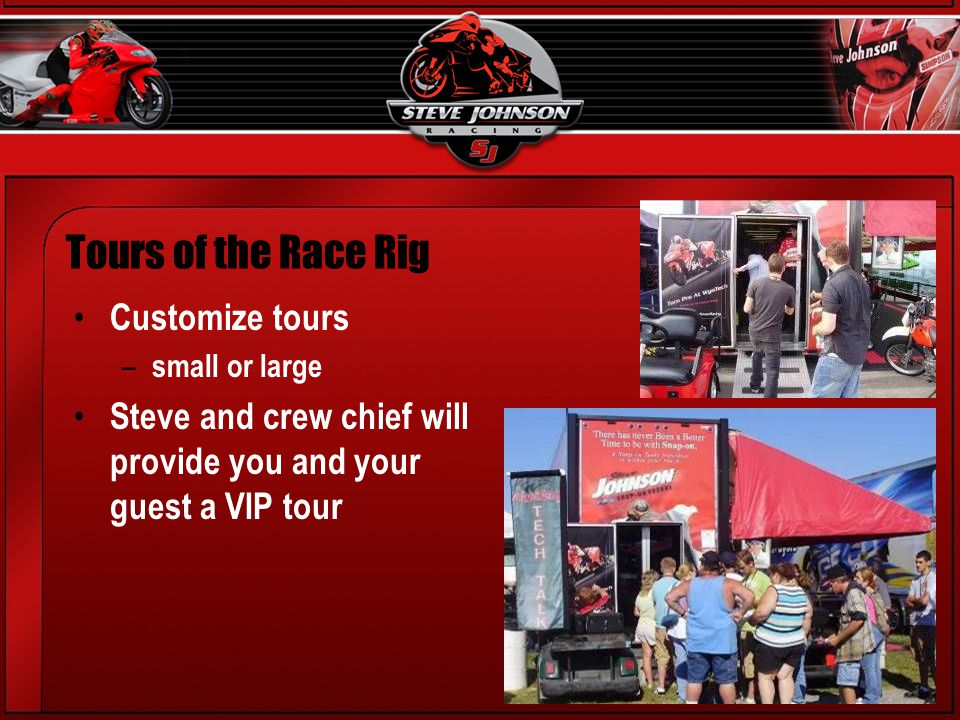 Customize tours – small or large Steve and crew chief will provide you and your guest a VIP tour Tours of the Race Rig