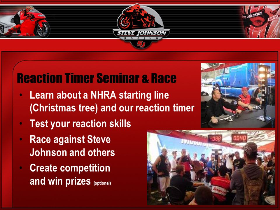 Reaction Timer Seminar & Race Learn about a NHRA starting line (Christmas tree) and our reaction timer Test your reaction skills Race against Steve Johnson and others Create competition and win prizes (optional)