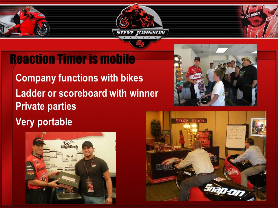 Reaction Timer is mobile Company functions with bikes Ladder or scoreboard with winner Private parties Very portable