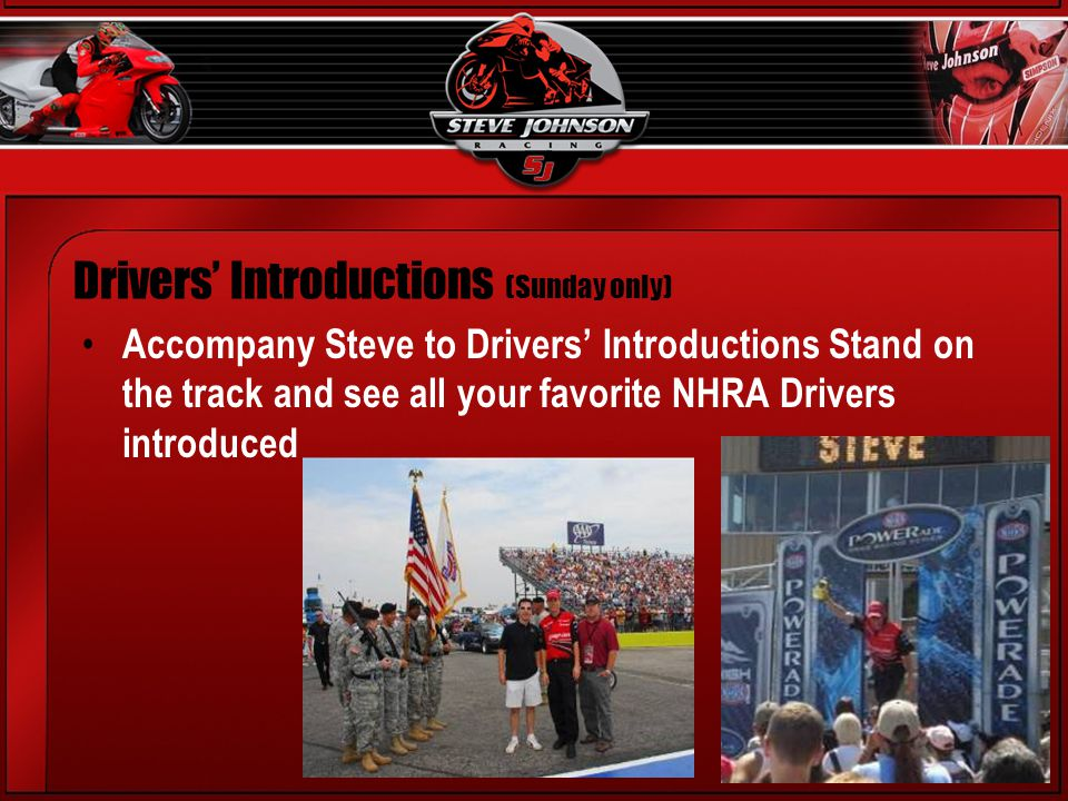 Accompany Steve to Drivers Introductions Stand on the track and see all your favorite NHRA Drivers introduced Drivers Introductions (Sunday only)