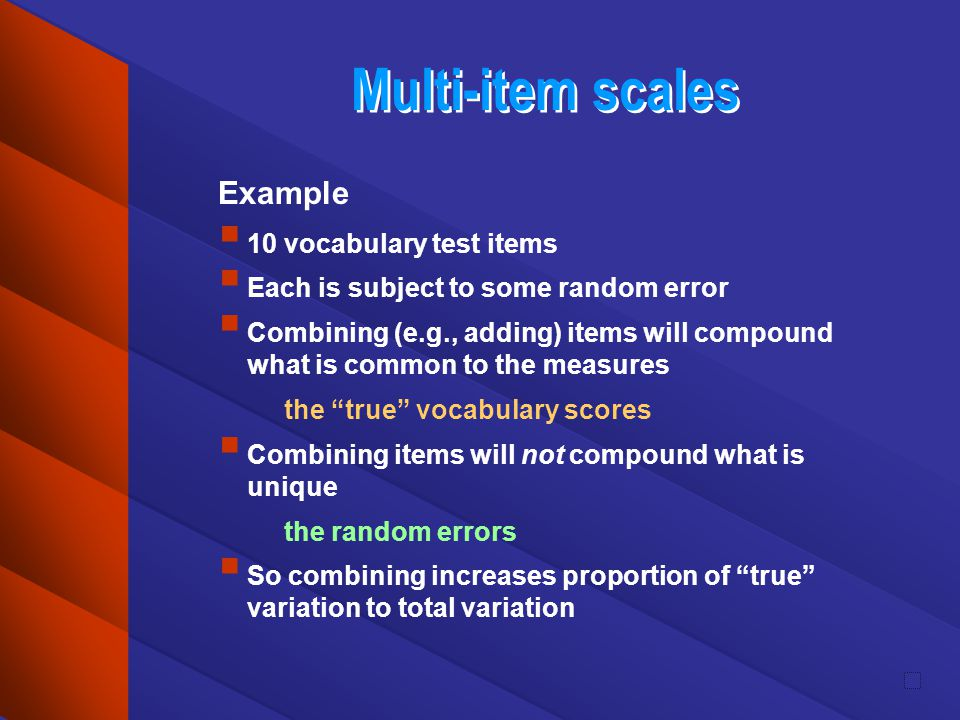Multi-item scales Example 10 vocabulary test items Each is subject to some random error Combining (e.g., adding) items will compound what is common to
