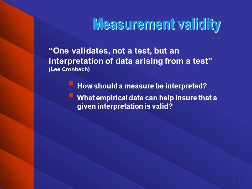 Measurement validity One validates, not a test, but an interpretation of data arising from a test (Lee Cronbach) How should a measure be interpreted?
