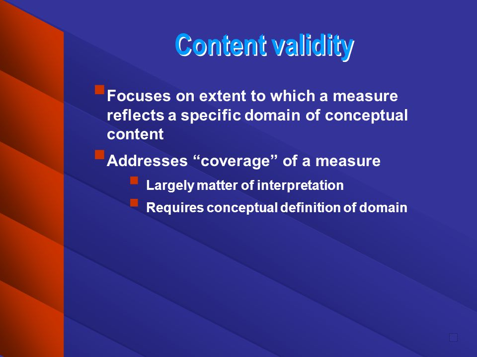Content validity Focuses on extent to which a measure reflects a specific domain of conceptual content Addresses coverage of a measure Largely matter