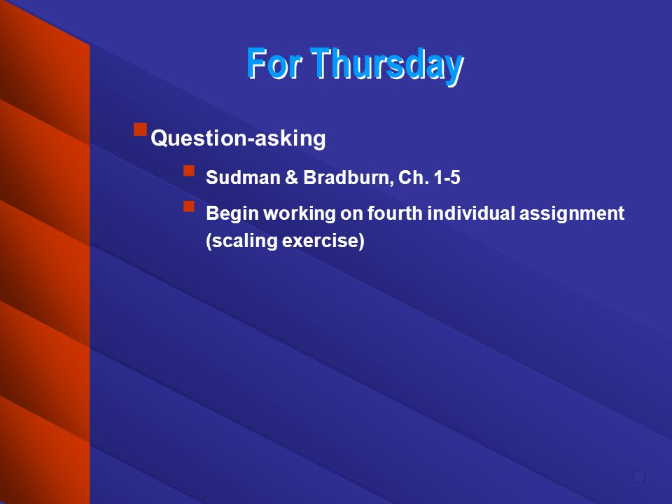 For Thursday Question-asking Sudman & Bradburn, Ch. 1-5 Begin working on fourth individual assignment (scaling exercise)