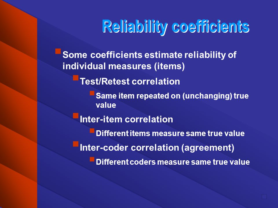 Reliability coefficients Some coefficients estimate reliability of individual measures (items) Test/Retest correlation Same item repeated on (unchangi