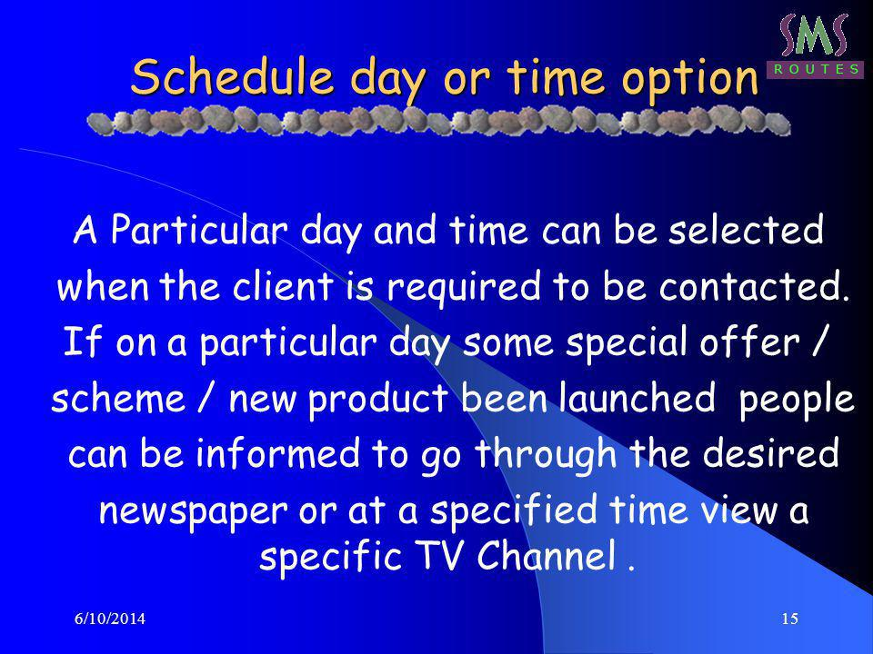 6/10/201415 Schedule day or time option A Particular day and time can be selected when the client is required to be contacted. If on a particular day