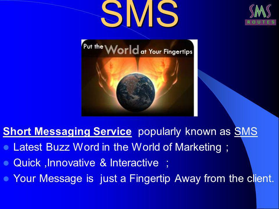 SMS Short Messaging Service popularly known as SMS Latest Buzz Word in the World of Marketing ; Quick,Innovative & Interactive ; Your Message is just a Fingertip Away from the client.