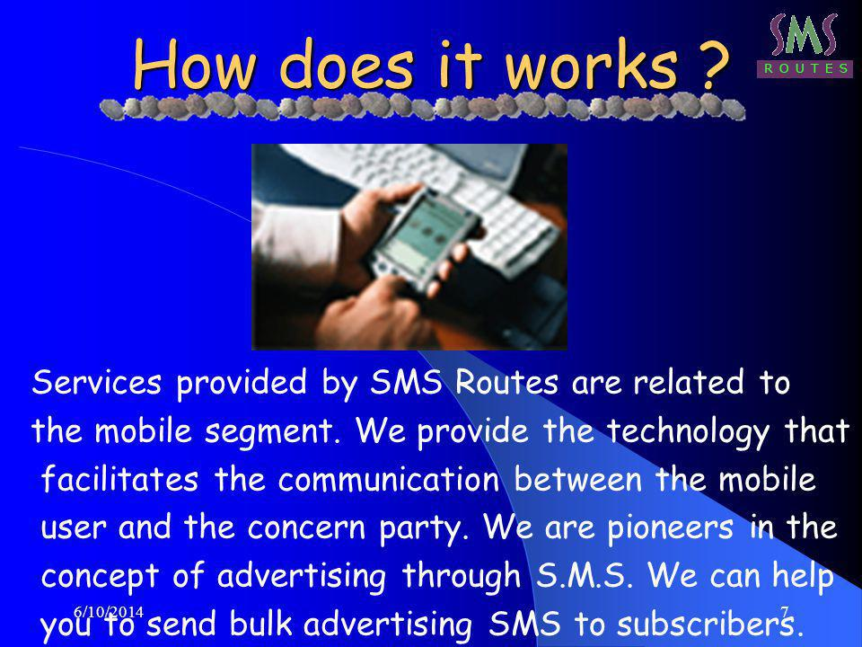 6/10/20147 How does it works ? Services provided by SMS Routes are related to the mobile segment. We provide the technology that facilitates the commu