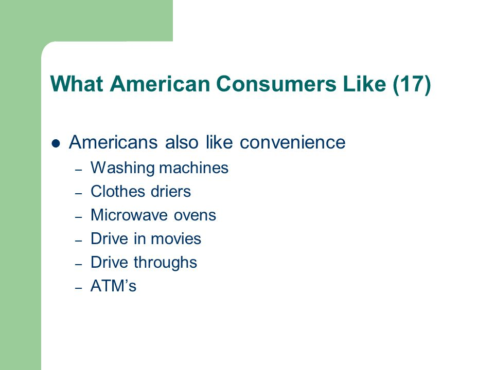 What American Consumers Like (17) Americans also like convenience – Washing machines – Clothes driers – Microwave ovens – Drive in movies – Drive thro