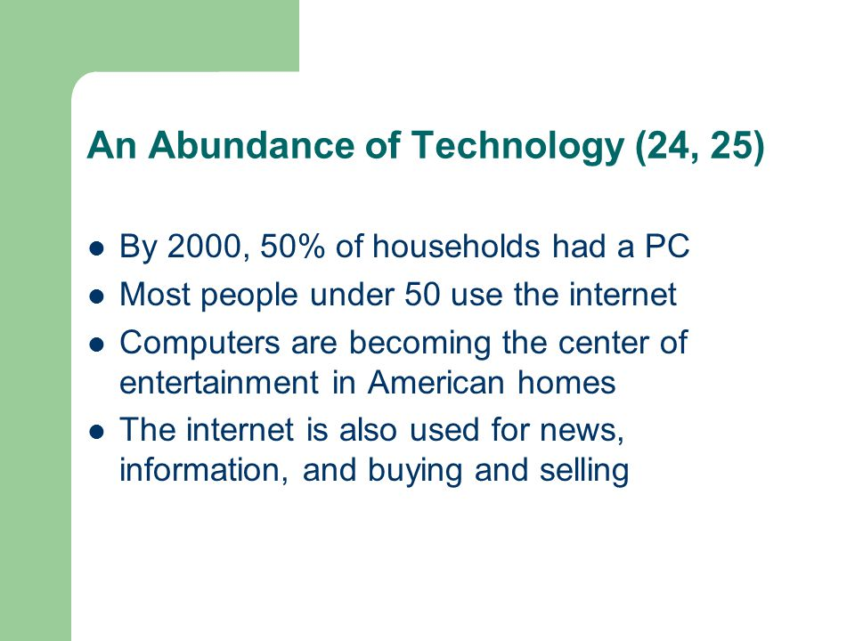 An Abundance of Technology (24, 25) By 2000, 50% of households had a PC Most people under 50 use the internet Computers are becoming the center of ent