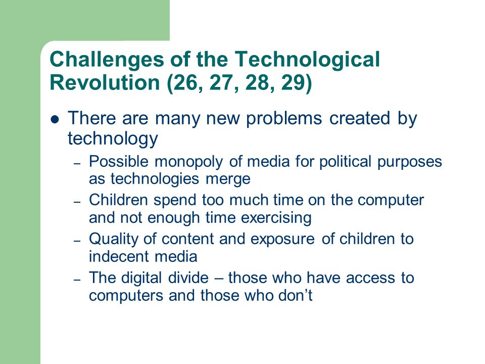 Challenges of the Technological Revolution (26, 27, 28, 29) There are many new problems created by technology – Possible monopoly of media for politic