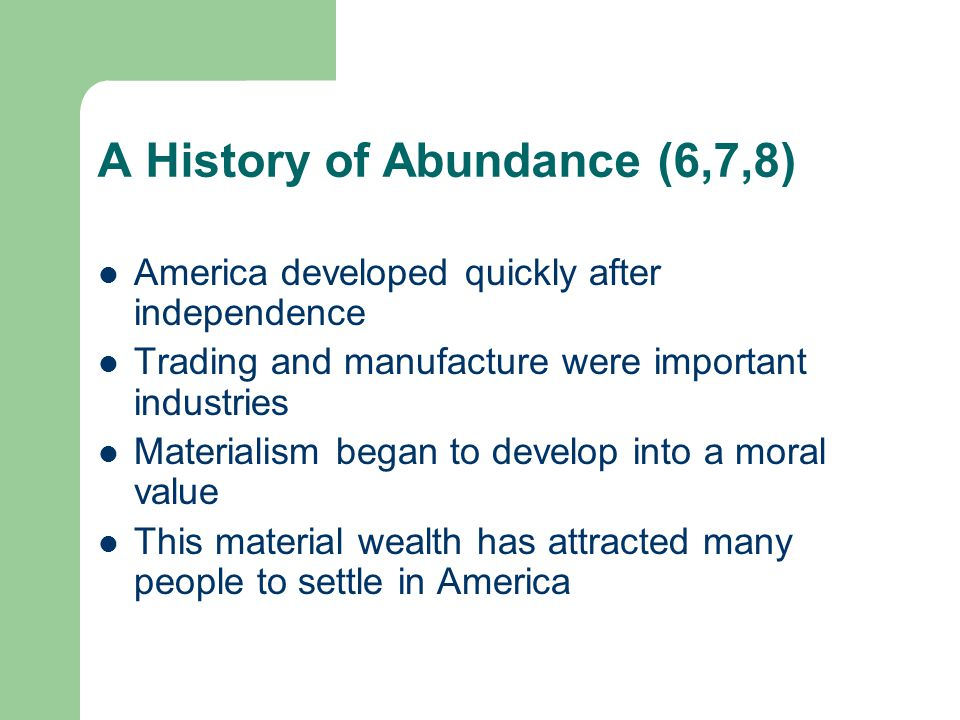 A History of Abundance (6,7,8) America developed quickly after independence Trading and manufacture were important industries Materialism began to dev