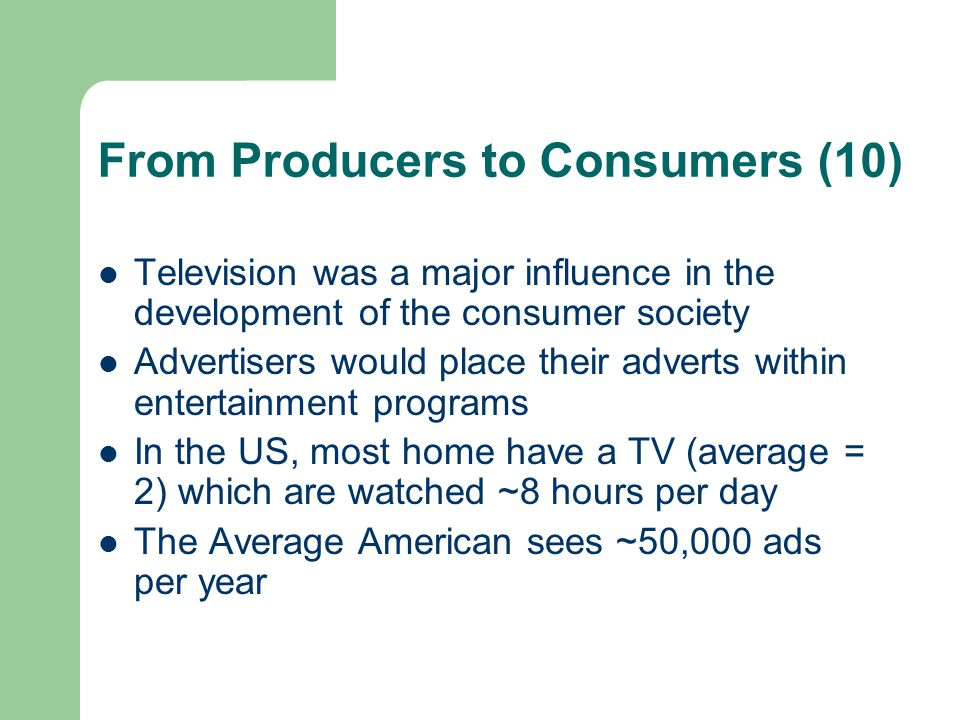 From Producers to Consumers (10) Television was a major influence in the development of the consumer society Advertisers would place their adverts wit