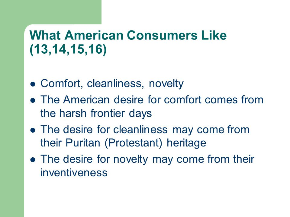 What American Consumers Like (13,14,15,16) Comfort, cleanliness, novelty The American desire for comfort comes from the harsh frontier days The desire