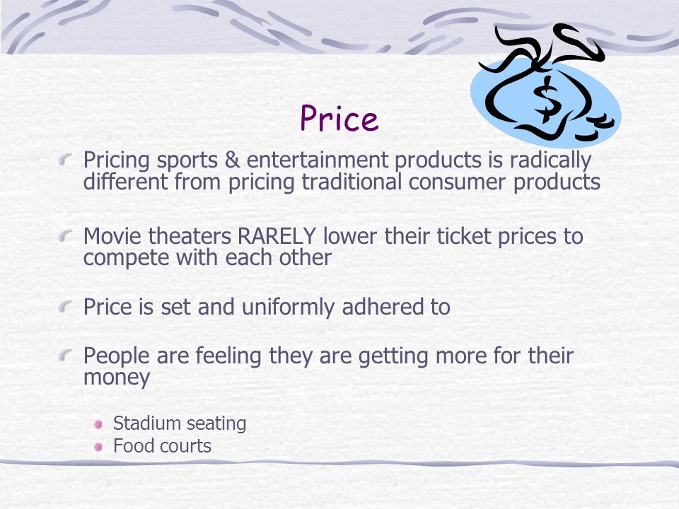 Price Pricing sports & entertainment products is radically different from pricing traditional consumer products Movie theaters RARELY lower their ticket prices to compete with each other Price is set and uniformly adhered to People are feeling they are getting more for their money Stadium seating Food courts