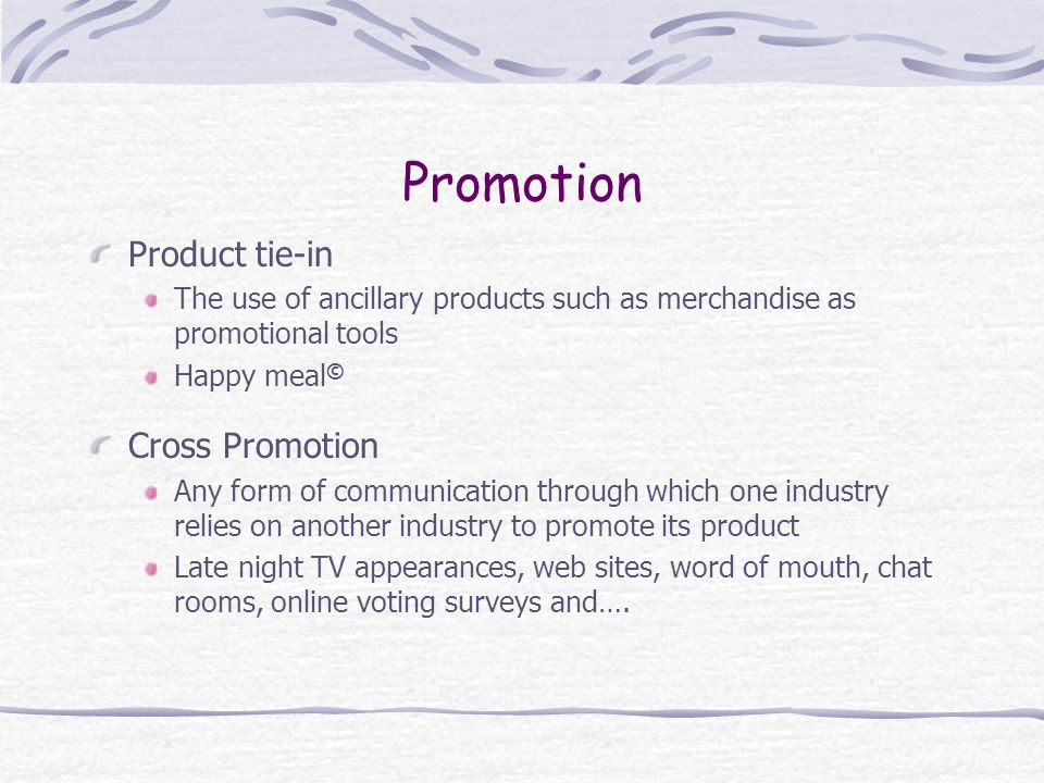 Promotion Product tie-in The use of ancillary products such as merchandise as promotional tools Happy meal © Cross Promotion Any form of communication through which one industry relies on another industry to promote its product Late night TV appearances, web sites, word of mouth, chat rooms, online voting surveys and….