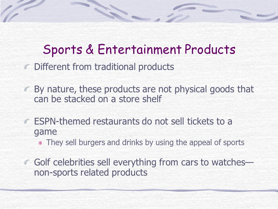 Sports & Entertainment Products Different from traditional products By nature, these products are not physical goods that can be stacked on a store shelf ESPN-themed restaurants do not sell tickets to a game They sell burgers and drinks by using the appeal of sports Golf celebrities sell everything from cars to watches non-sports related products