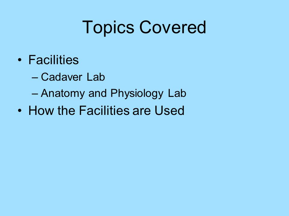 Topics Covered Facilities –Cadaver Lab –Anatomy and Physiology Lab How the Facilities are Used