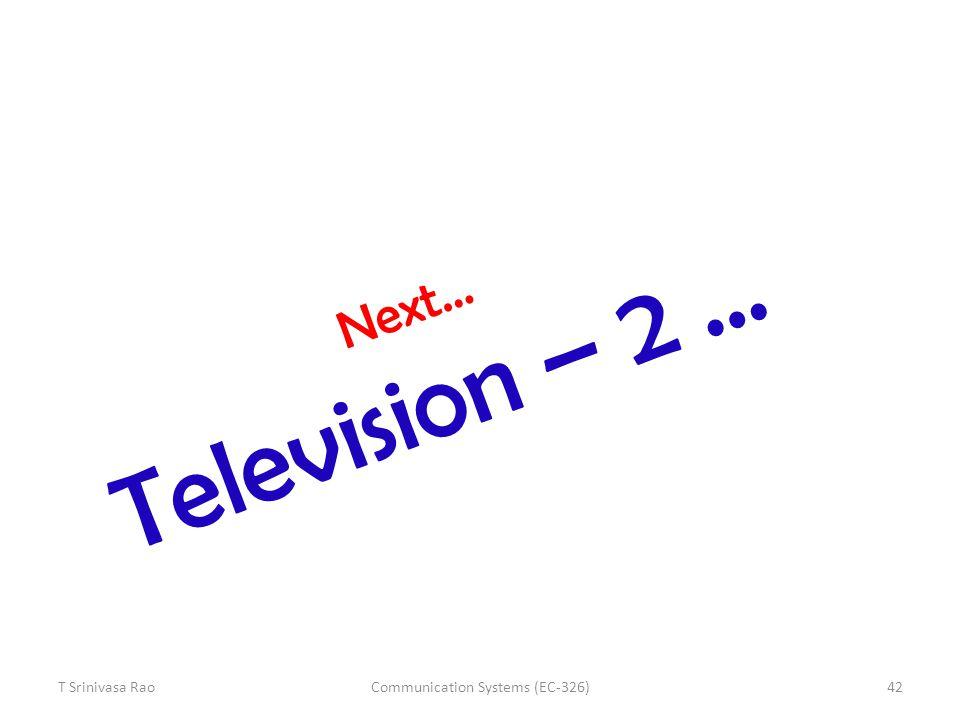 Next… Television – 2 … T Srinivasa Rao42Communication Systems (EC-326)