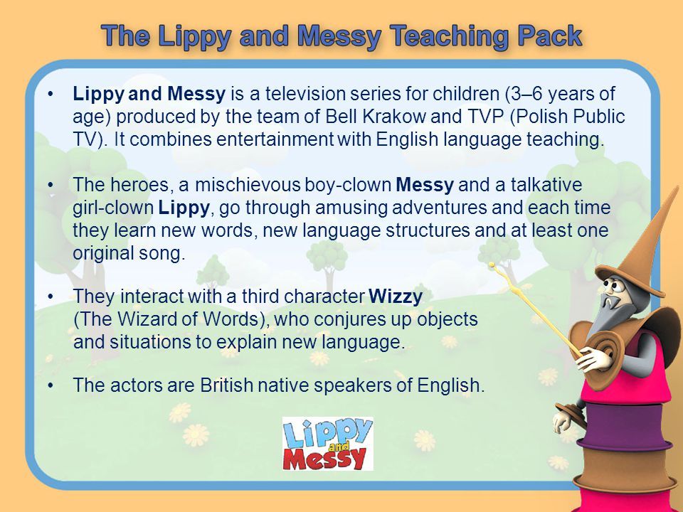 Lippy and Messy is a television series for children (3–6 years of age) produced by the team of Bell Krakow and TVP (Polish Public TV). It combines ent