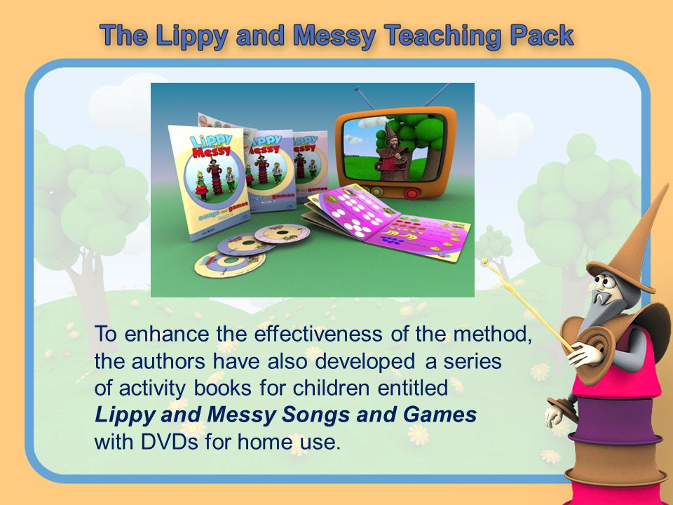 To enhance the effectiveness of the method, the authors have also developed a series of activity books for children entitled Lippy and Messy Songs and