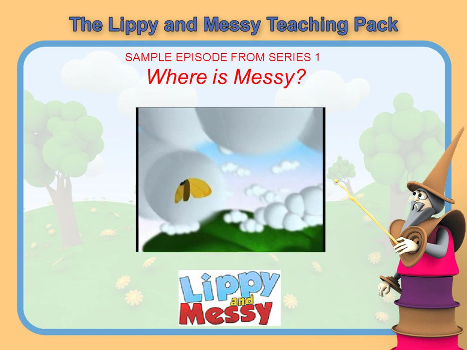 The 180 episodes (each about 4 minutes long) are divided into five series: Lippy & Messy - in which they learn basic words and phrases and have a lot of fun with Wizzy Lippy & Messy ABC - in which they also learn the letters of the alphabet Lippy & Messy: Do-Be-Do - in which they do lots of tasks and play at being in various jobs Lippy & Messy: Go.