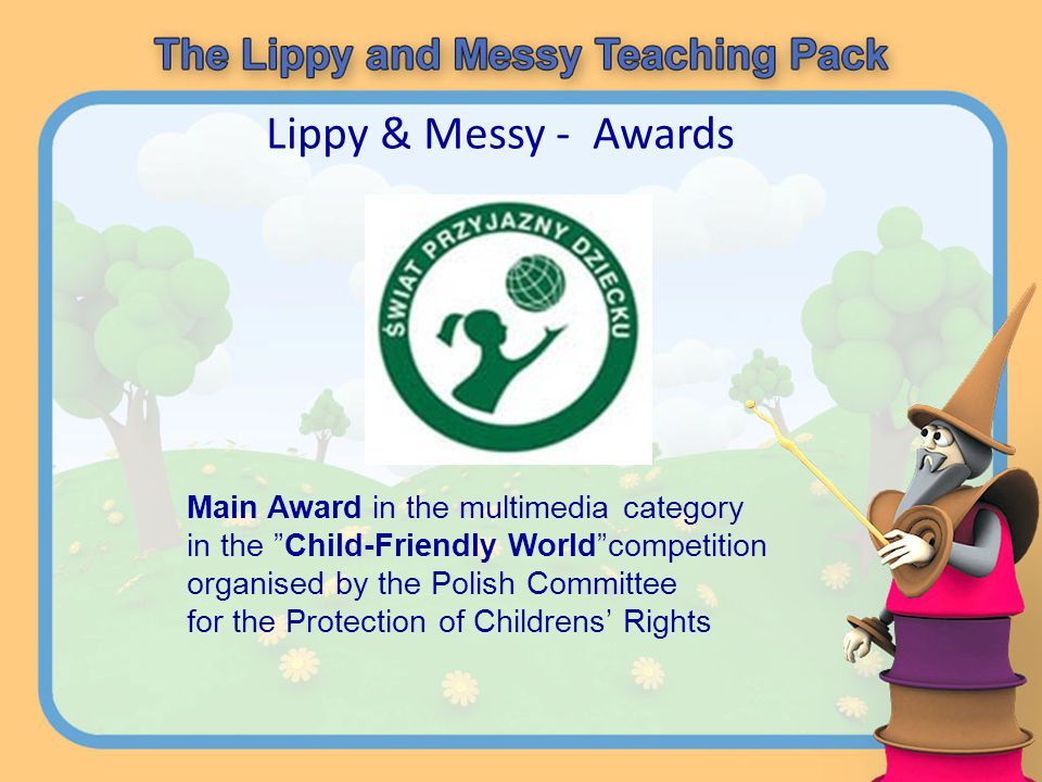 Lippy & Messy - Awards Main Award in the multimedia category in the Child-Friendly Worldcompetition organised by the Polish Committee for the Protecti