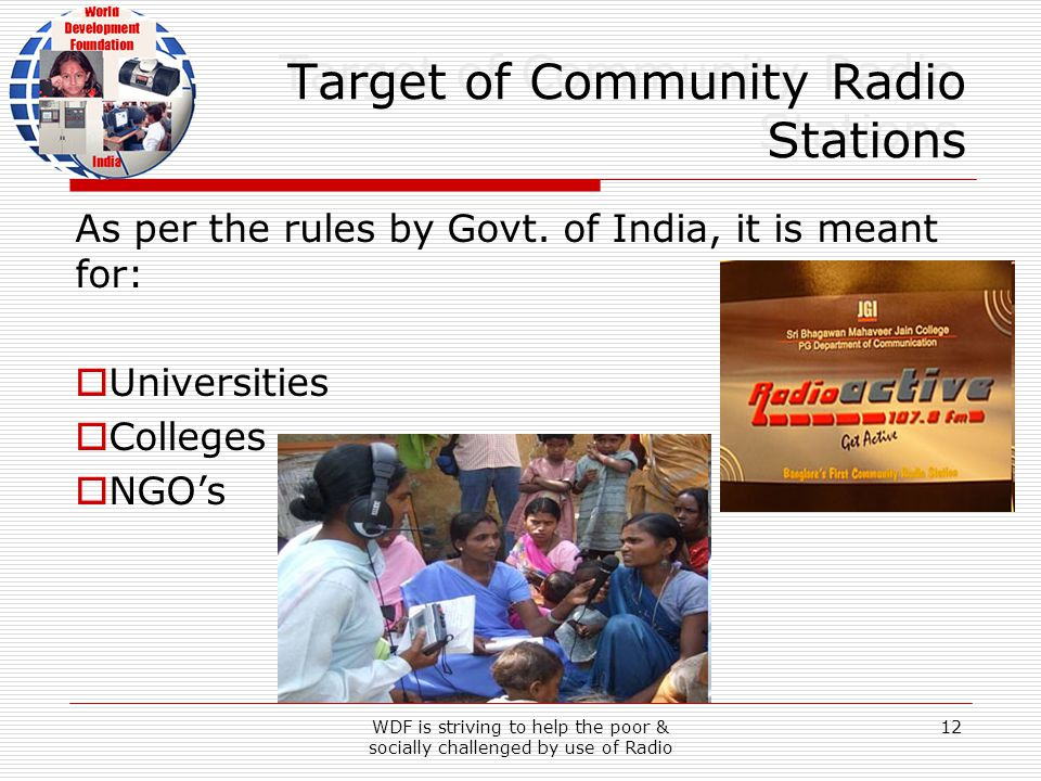 WDF is striving to help the poor & socially challenged by use of Radio 12 Target of Community Radio Stations As per the rules by Govt.
