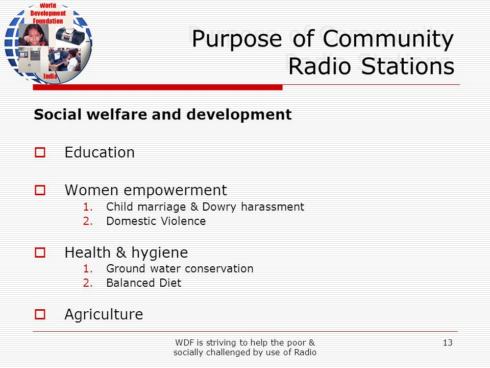 WDF is striving to help the poor & socially challenged by use of Radio 13 Purpose of Community Radio Stations Social welfare and development Education Women empowerment 1.Child marriage & Dowry harassment 2.Domestic Violence Health & hygiene 1.Ground water conservation 2.Balanced Diet Agriculture