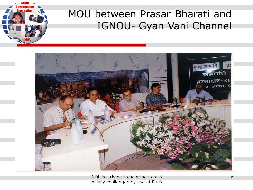WDF is striving to help the poor & socially challenged by use of Radio 6 MOU between Prasar Bharati and IGNOU- Gyan Vani Channel MOU between Prasar Bharati and IGNOU- Gyan Vani Channel