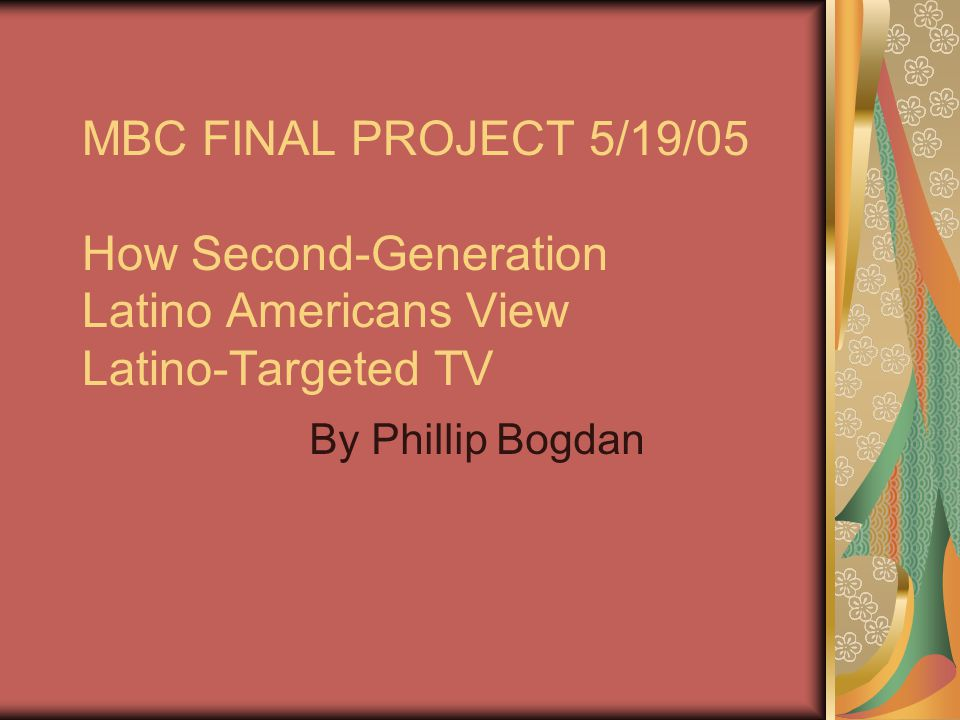 MBC FINAL PROJECT 5/19/05 How Second-Generation Latino Americans View Latino-Targeted TV By Phillip Bogdan