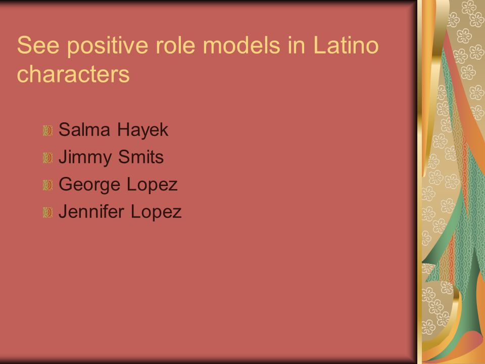 See positive role models in Latino characters Salma Hayek Jimmy Smits George Lopez Jennifer Lopez