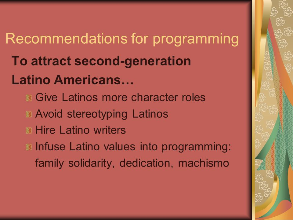 Recommendations for programming To attract second-generation Latino Americans… Give Latinos more character roles Avoid stereotyping Latinos Hire Latino writers Infuse Latino values into programming: family solidarity, dedication, machismo