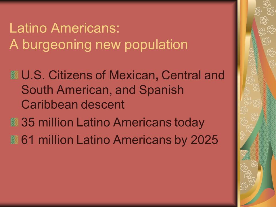Latino Americans: A burgeoning new population U.S. Citizens of Mexican, Central and South American, and Spanish Caribbean descent 35 million Latino Am