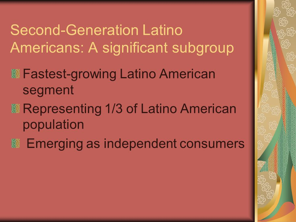 Second-Generation Latino Americans: A significant subgroup Fastest-growing Latino American segment Representing 1/3 of Latino American population Emerging as independent consumers