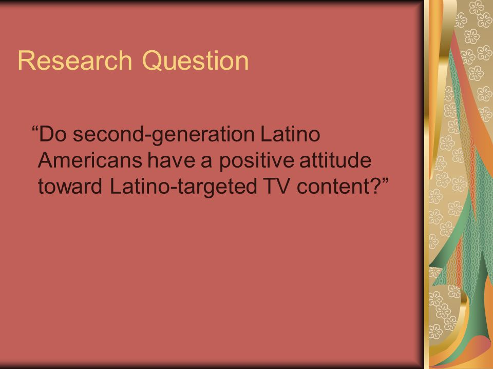 Research Question Do second-generation Latino Americans have a positive attitude toward Latino-targeted TV content?