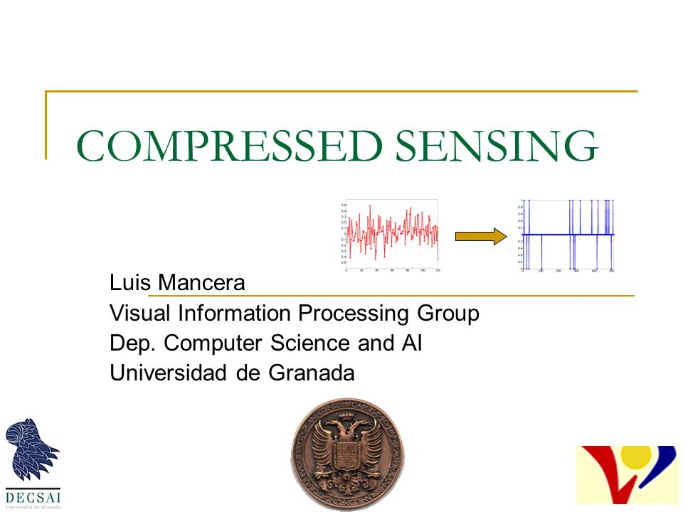 COMPRESSED SENSING Luis Mancera Visual Information Processing Group Dep. Computer Science and AI Universidad de Granada