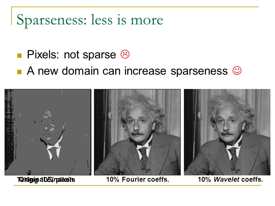 Sparseness: less is more Original Einstein Taking 10% pixels 10% Fourier coeffs.10% Wavelet coeffs. Pixels: not sparse A new domain can increase spars