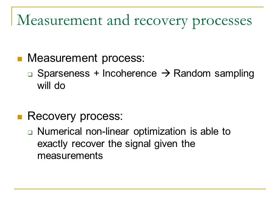 Measurement and recovery processes Measurement process: Sparseness + Incoherence Random sampling will do Recovery process: Numerical non-linear optimi