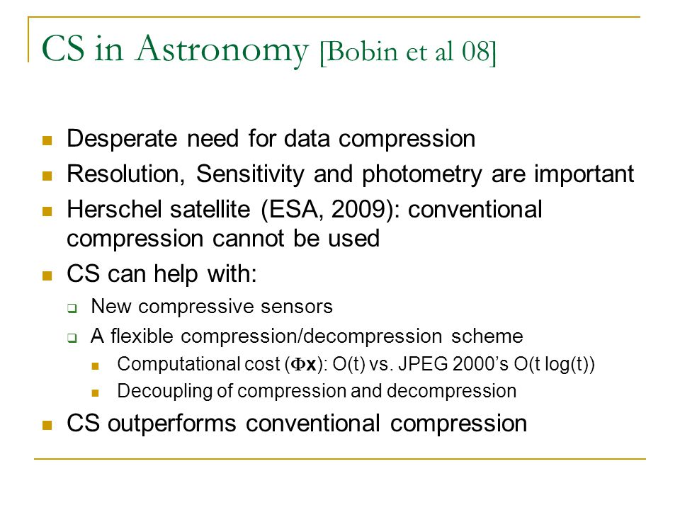 CS in Astronomy [Bobin et al 08] Desperate need for data compression Resolution, Sensitivity and photometry are important Herschel satellite (ESA, 200