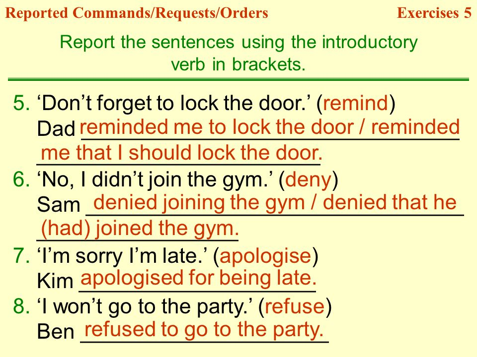 Reported Commands/Requests/OrdersExercises 5 Report the sentences using the introductory verb in brackets.
