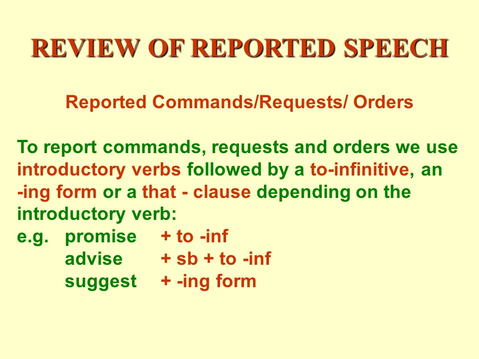 REVIEW OF REPORTED SPEECH Reported Commands/Requests/ Orders To report commands, requests and orders we use introductory verbs followed by a to-infinitive, an -ing form or a that - clause depending on the introductory verb: e.g.promise+ to -inf advise+ sb + to -inf suggest+ -ing form